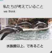 私たちが考えていること we think 水族館以上、であること